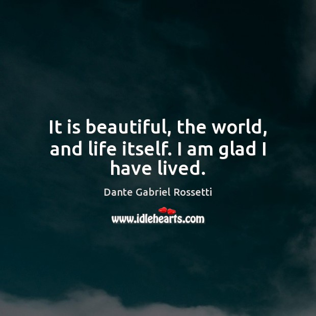 It is beautiful, the world, and life itself. I am glad I have lived. Dante Gabriel Rossetti Picture Quote