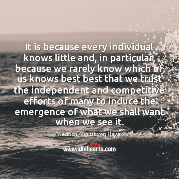 It is because every individual knows little and, in particular, because we Friedrich August von Hayek Picture Quote