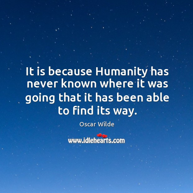 Image, It is because Humanity has never known where it was going that