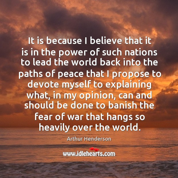 It is because I believe that it is in the power of such nations Arthur Henderson Picture Quote