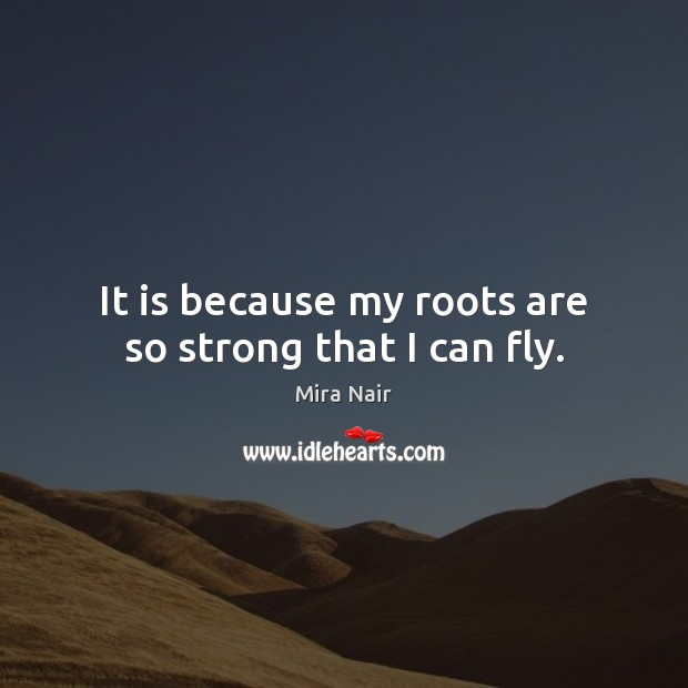 It is because my roots are so strong that I can fly. Image