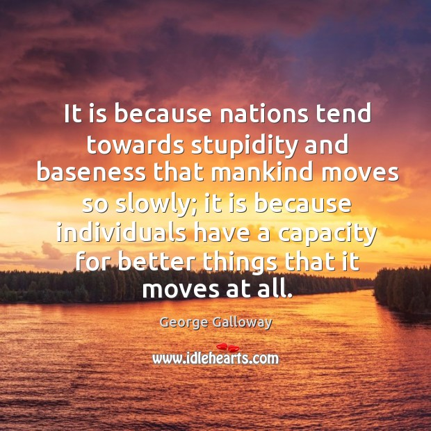 It is because nations tend towards stupidity and baseness that mankind moves so slowly; Image