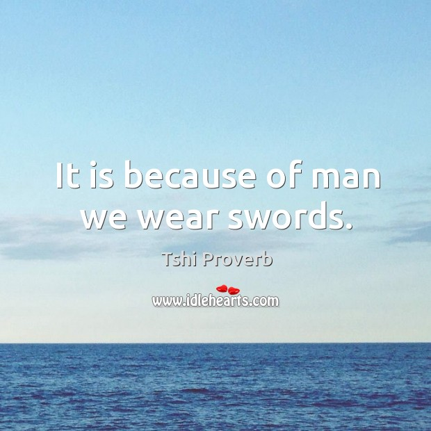 It is because of man we wear swords. Tshi Proverbs Image