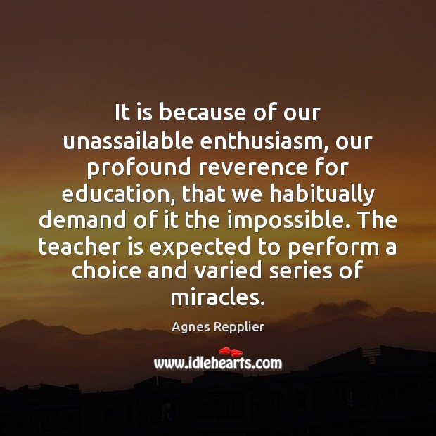 It is because of our unassailable enthusiasm, our profound reverence for education, Agnes Repplier Picture Quote