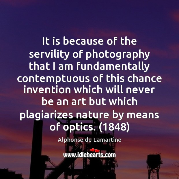 It is because of the servility of photography that I am fundamentally Alphonse de Lamartine Picture Quote