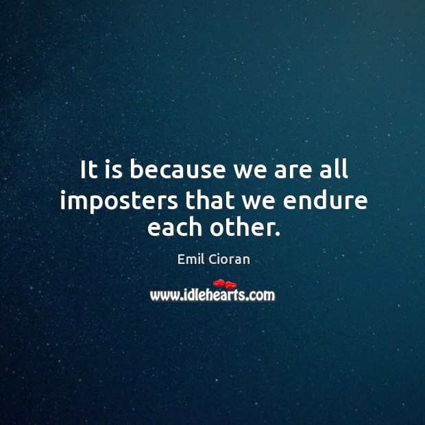 It is because we are all imposters that we endure each other. Emil Cioran Picture Quote