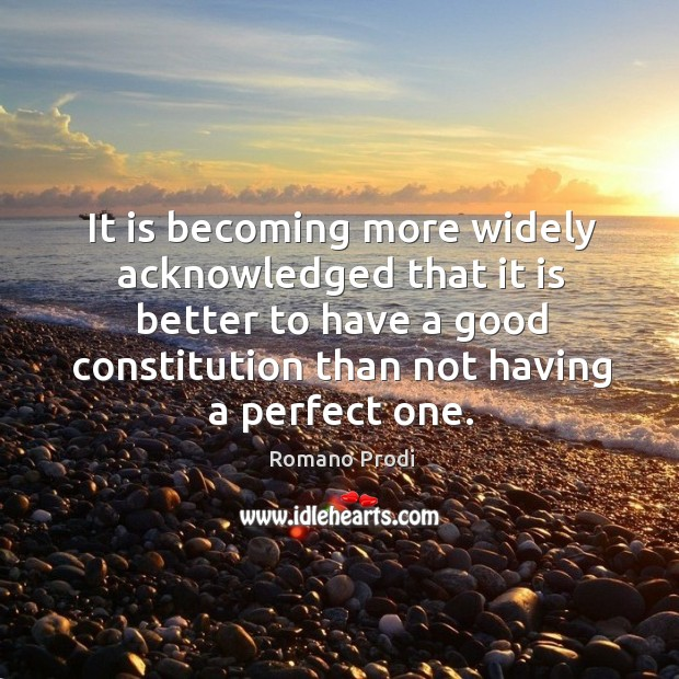 It is becoming more widely acknowledged that it is better to have a good constitution than not having a perfect one. Image