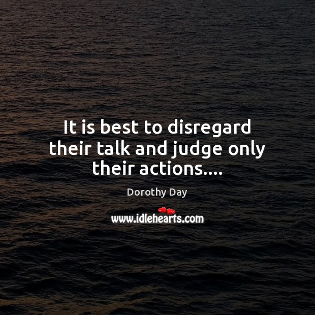 It is best to disregard their talk and judge only their actions…. Dorothy Day Picture Quote