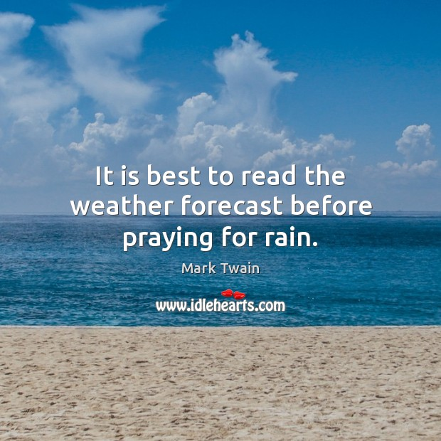 It is best to read the weather forecast before praying for rain. Image