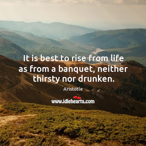 Image, It is best to rise from life as from a banquet, neither thirsty nor drunken.