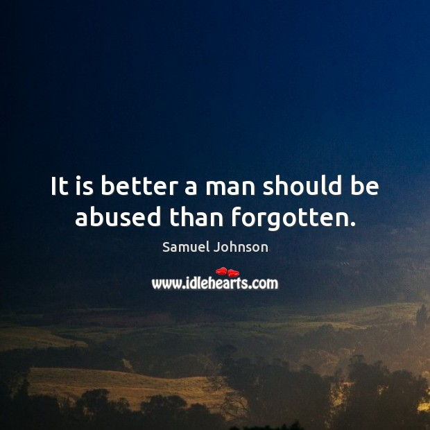 Image, It is better a man should be abused than forgotten.