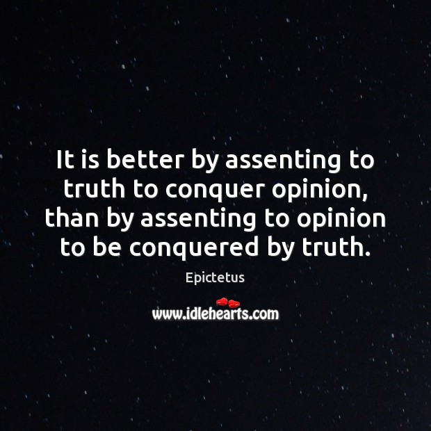 It is better by assenting to truth to conquer opinion, than by Image