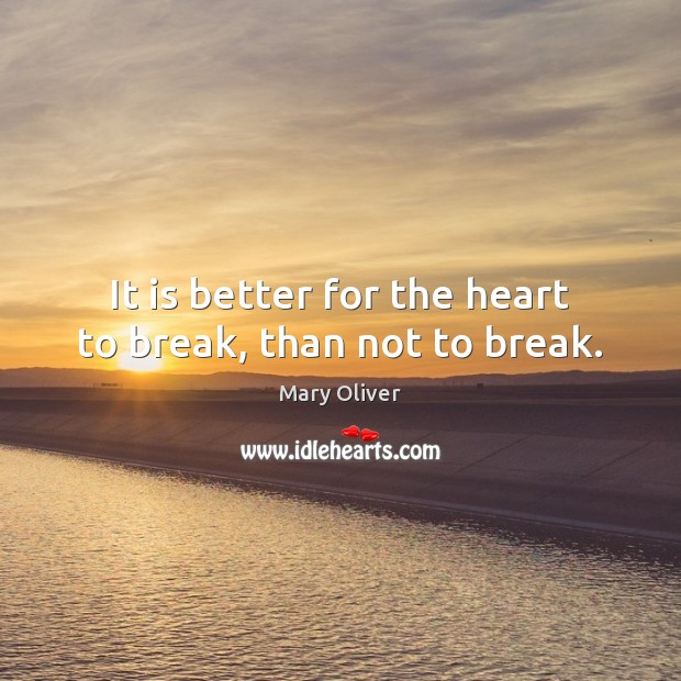 It is better for the heart to break, than not to break. Mary Oliver Picture Quote
