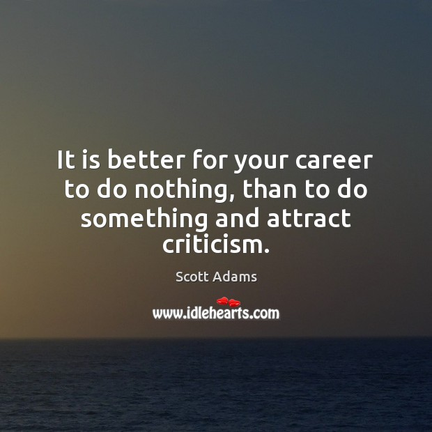 It is better for your career to do nothing, than to do something and attract criticism. Image