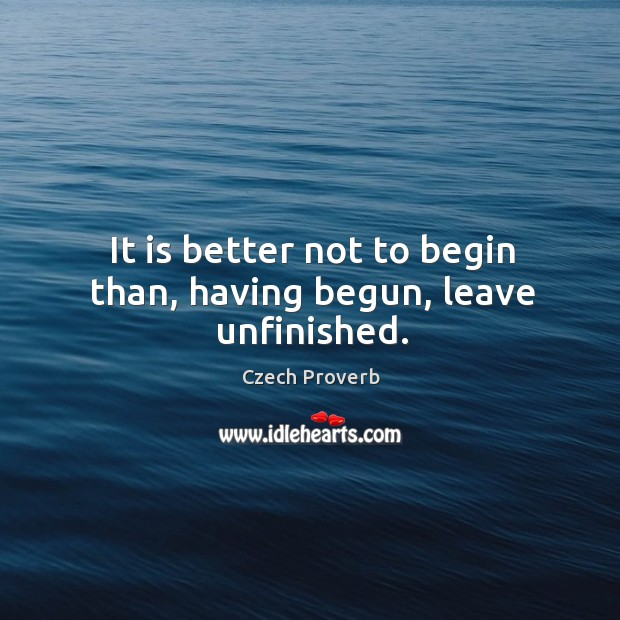 It is better not to begin than, having begun, leave unfinished. Czech Proverbs Image