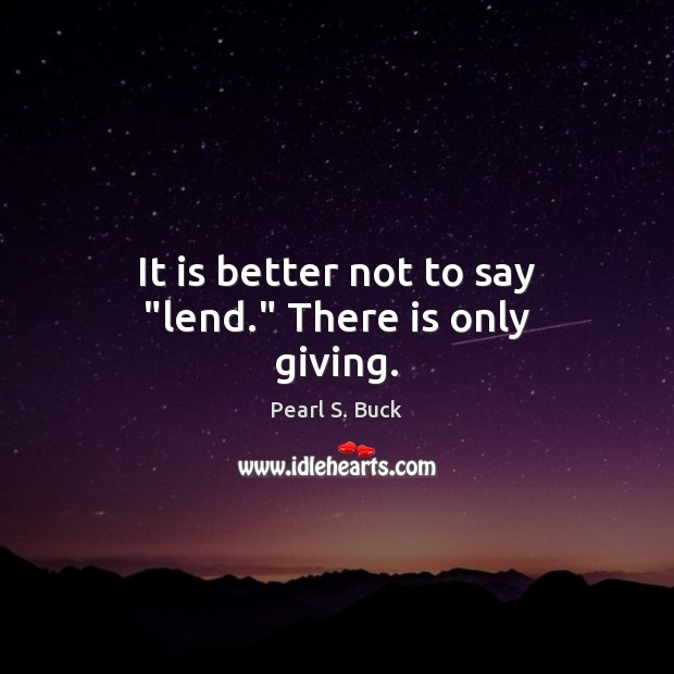 """It is better not to say """"lend."""" There is only giving. Pearl S. Buck Picture Quote"""