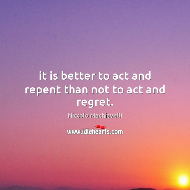 Image, It is better to act and repent than not to act and regret.