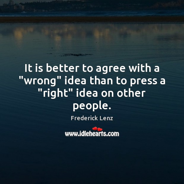 """It is better to agree with a """"wrong"""" idea than to press a """"right"""" idea on other people. Image"""