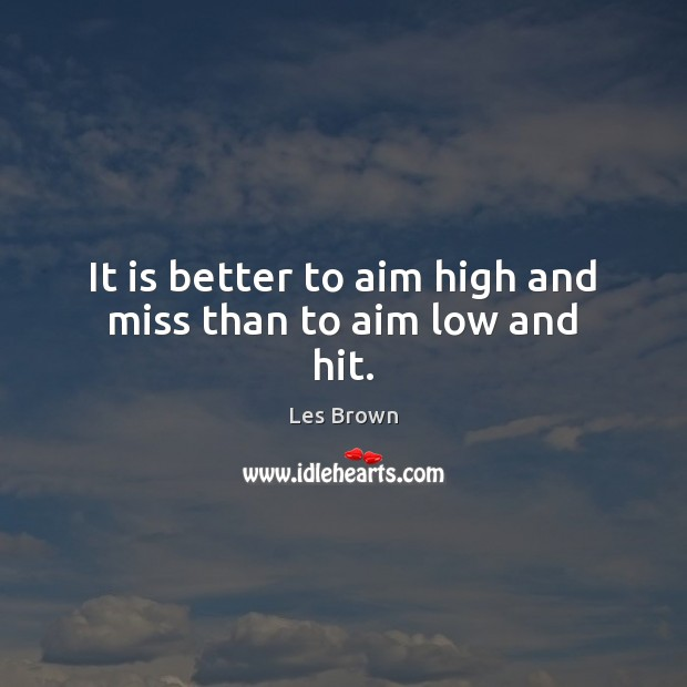 It is better to aim high and miss than to aim low and hit. Les Brown Picture Quote