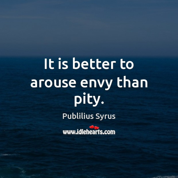 It is better to arouse envy than pity. Publilius Syrus Picture Quote