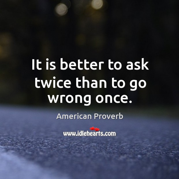 It is better to ask twice than to go wrong once. American Proverbs Image