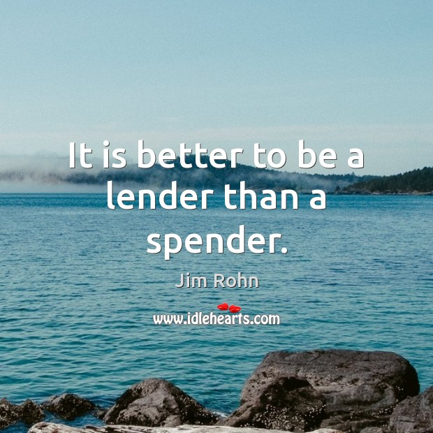 It is better to be a lender than a spender. Jim Rohn Picture Quote
