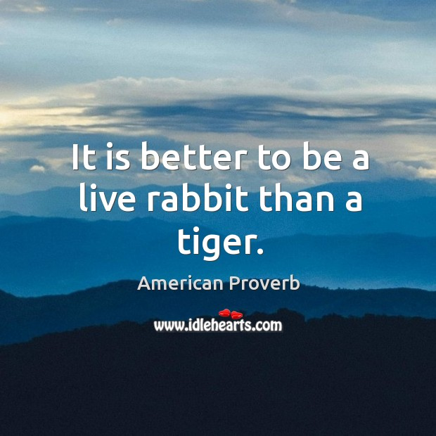 It is better to be a live rabbit than a tiger. American Proverbs Image