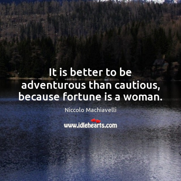 It is better to be adventurous than cautious, because fortune is a woman. Image