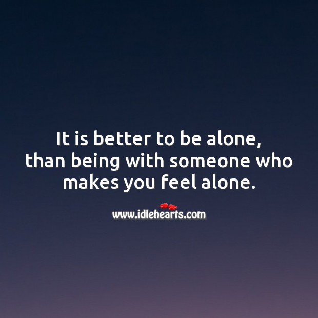 It is better to be alone, than being with someone who makes you feel alone. Alone Quotes Image