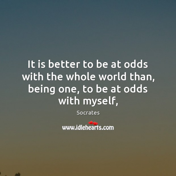 Image, It is better to be at odds with the whole world than,