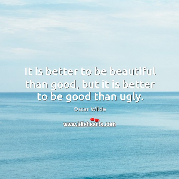 Image, It is better to be beautiful than good, but it is better to be good than ugly.