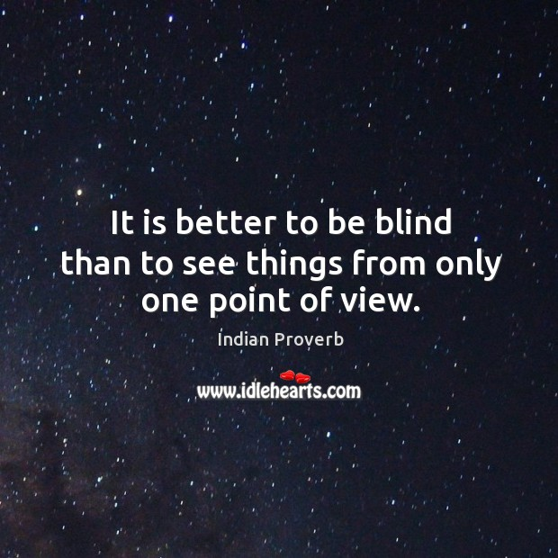 It is better to be blind than to see things from only one point of view. Image