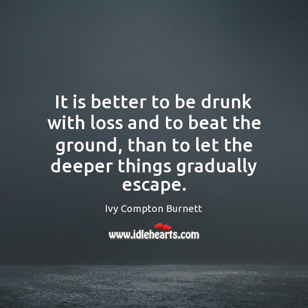 It is better to be drunk with loss and to beat the Ivy Compton Burnett Picture Quote