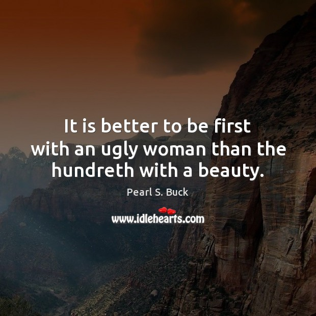 It is better to be first with an ugly woman than the hundreth with a beauty. Pearl S. Buck Picture Quote