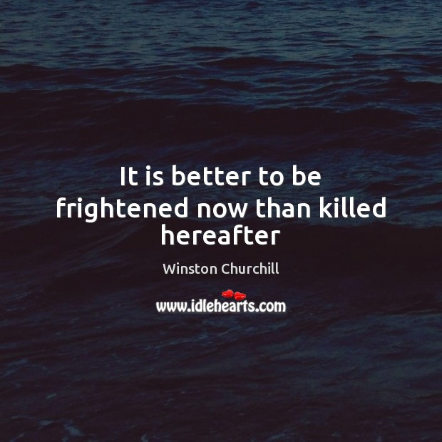 It is better to be frightened now than killed hereafter Image