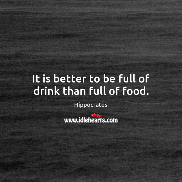 It is better to be full of drink than full of food. Hippocrates Picture Quote