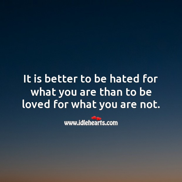It is better to be hated for what you are than to be loved for what you are not. To Be Loved Quotes Image