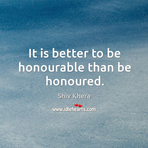 It is better to be honourable than be honoured. Shiv Khera Picture Quote