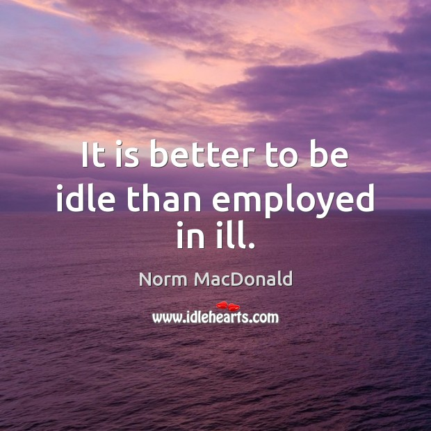 It is better to be idle than employed in ill. Norm MacDonald Picture Quote
