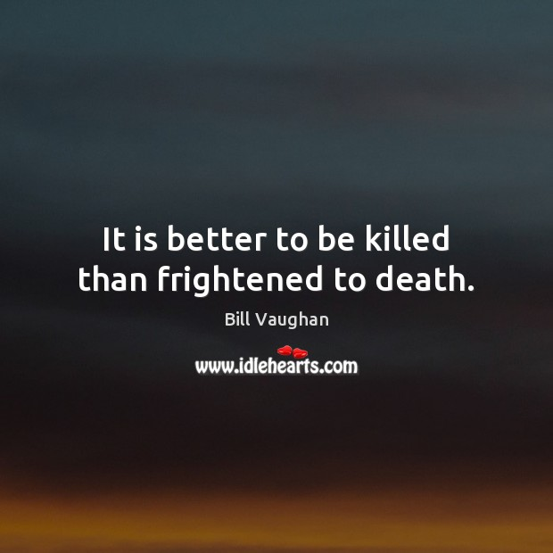 It is better to be killed than frightened to death. Image