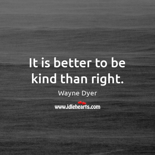 It is better to be kind than right. Wayne Dyer Picture Quote