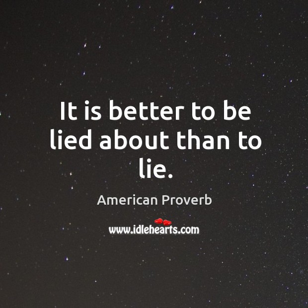 It is better to be lied about than to lie. American Proverbs Image