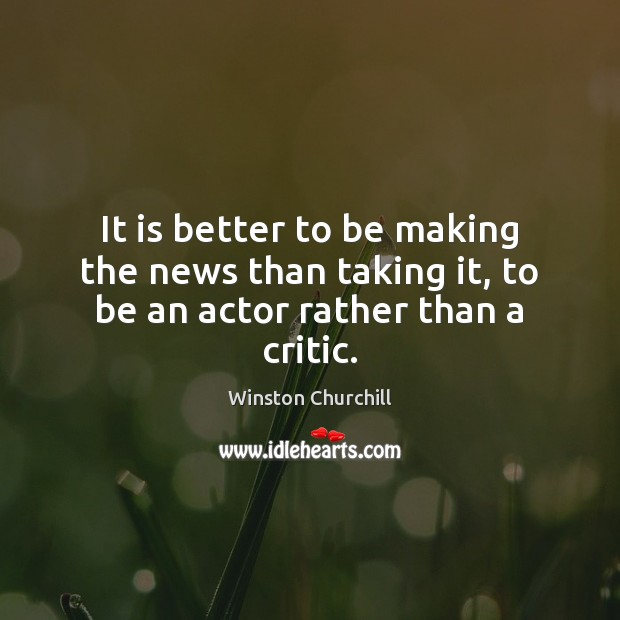 It is better to be making the news than taking it, to be an actor rather than a critic. Winston Churchill Picture Quote