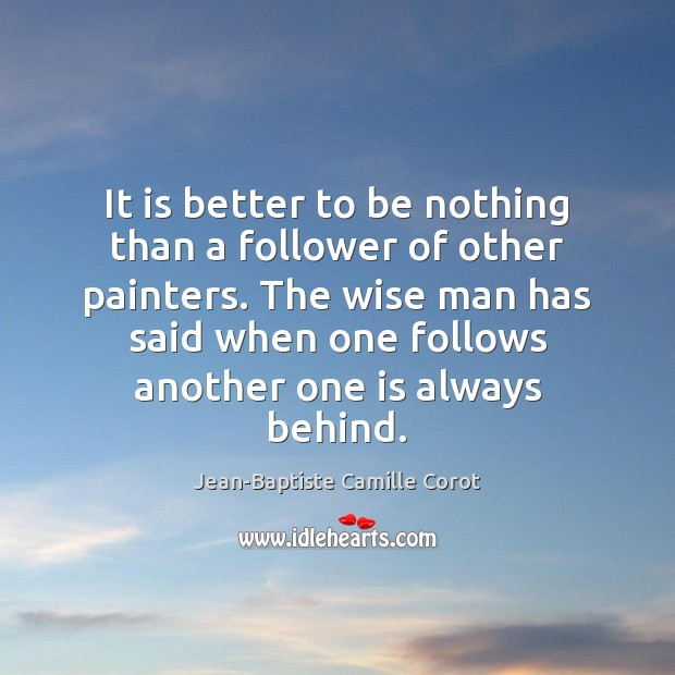 It is better to be nothing than a follower of other painters. Jean-Baptiste Camille Corot Picture Quote