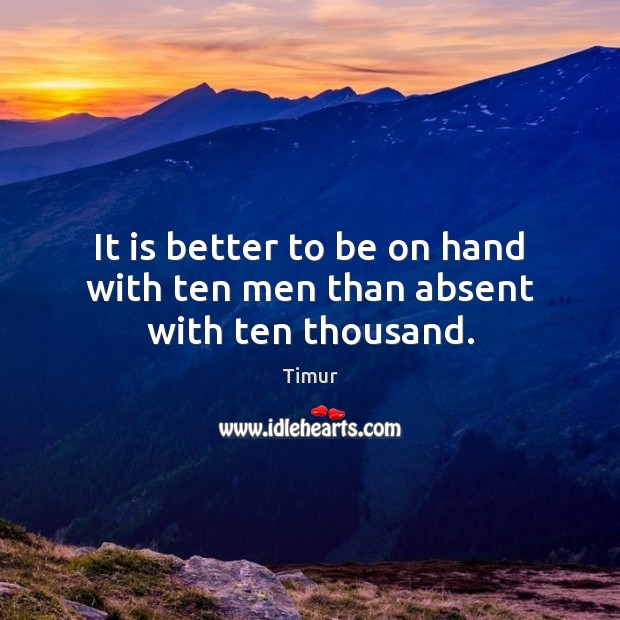 It is better to be on hand with ten men than absent with ten thousand. Image