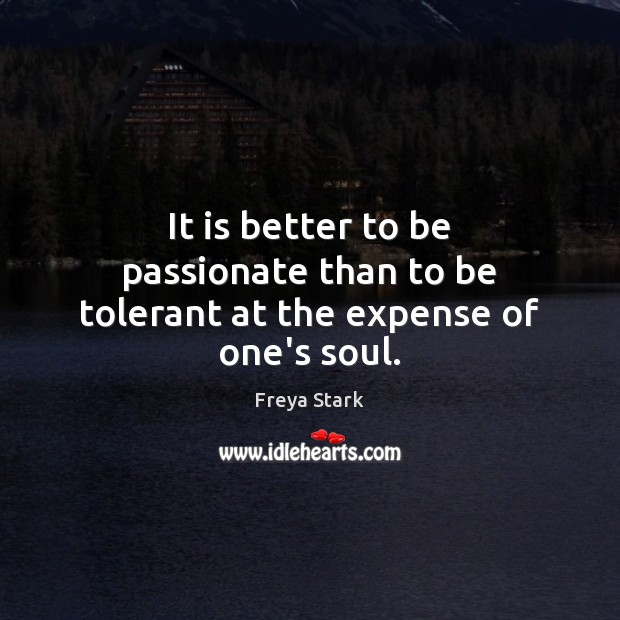 It is better to be passionate than to be tolerant at the expense of one's soul. Image