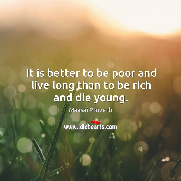 It is better to be poor and live long than to be rich and die young. Maasai Proverbs Image