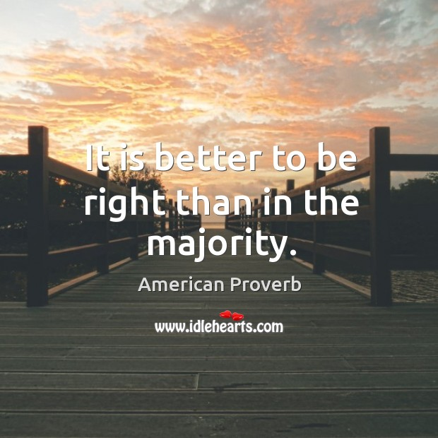 It is better to be right than in the majority. American Proverbs Image