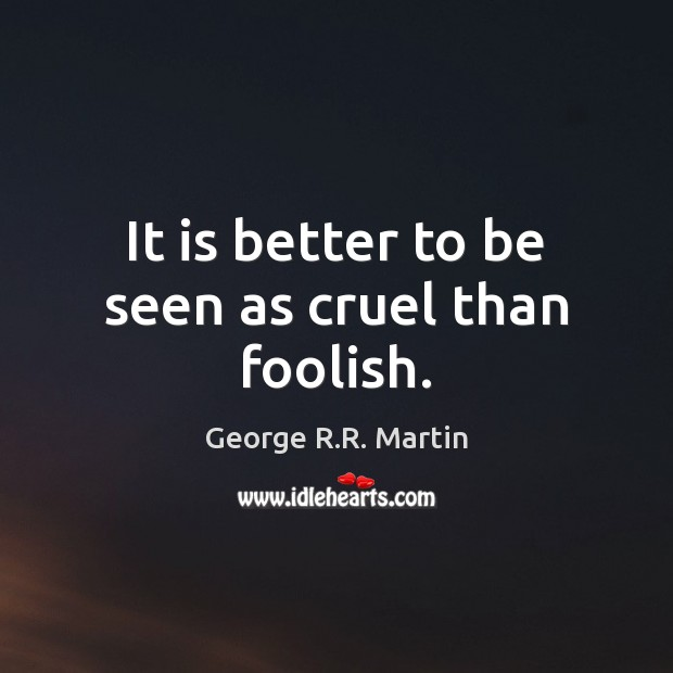 It is better to be seen as cruel than foolish. George R.R. Martin Picture Quote