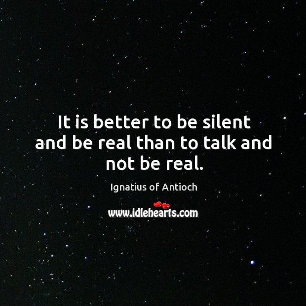 It is better to be silent and be real than to talk and not be real. Image